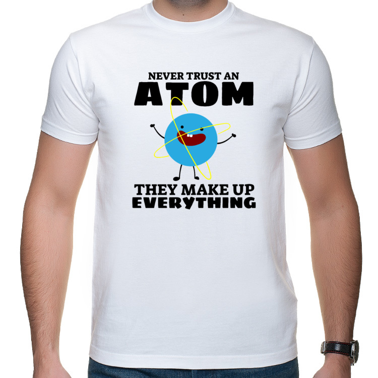 Never trust an atom - They make up everything